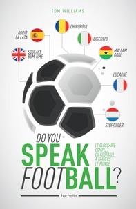 Tom Williams - Do you speak Football ? - Le glossaire complet du football à travers le monde.