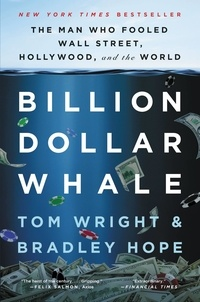 Tom Wright et Bradley Hope - Billion Dollar Whale - The Man Who Fooled Wall Street, Hollywood, and the World.
