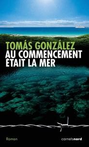 Tomas Gonzalez - Au commencement était la mer.