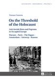 Tomasz Szarota - On the Threshold of the Holocaust - Anti-Jewish Riots and Pogroms in Occupied Europe: Warsaw – Paris – The Hague – Amsterdam – Antwerp – Kaunas.