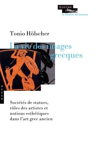 Tonio Hölscher - La vie des images grecques - Sociétés de statues, rôles des artistes et notions esthétiques dans l'art grec ancien.
