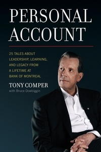Tony Comper et Bruce Dowbiggin - Personal Account - 25 Tales About Leadership, Learning, and Legacy from a Lifetime at Bank of Montreal.