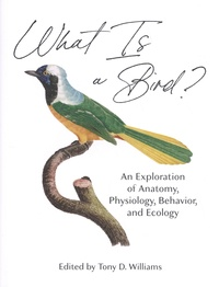 Tony D. Williams - What is a Bird? - An Exploration of Anatomy, Physiology, Behavior, and Ecology.