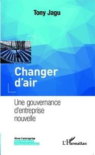Tony Jagu - Changer d'air - Une gouvernance d'entreprise nouvelle.