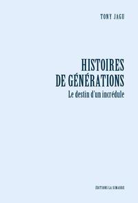 Tony Jagu - Histoires de générations - Le destin d'un incrédule.
