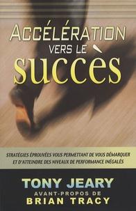 Tony Jeary - Accélération vers le succès - Stratégies éprouvées vous permettant de vous démarquer et d'atteindre des niveaux de performances inégalées.