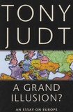 Tony Judt - A Grand Illusion ? - An Essay on Europe.