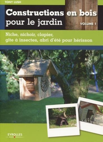 Tony Lush - Constructions en bois pour le jardin - Volume 1, Niche, nichoir, clapier, gîte à insectes, abri d'été pour hérisson.