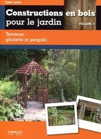 Tony Lush - Constructions en bois pour le jardin - Volume 2, Terrasse, gloriette et pergola.