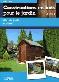 Tony Lush - Constructions en bois pour le jardin - Volume 3, Abri de jardin et serre.