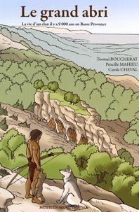 Toomaï Boucherat et Priscille Mahieu - Le grand abri - La vie d'un clan il y a 9 000 ans en Basse Provence.