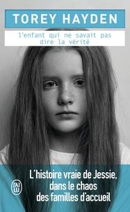 Torey Hayden - L'enfant qui ne savait pas dire la vérité - L'histoire vraie de Jessie dans le chaos des familles d'accueil.