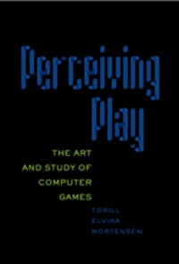 Torill elvira Mortensen - Perceiving Play - The Art and Study of Computer Games.