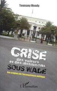 Toumany Mendy - Crise des valeurs et des institutions sous Wade - Aux origines de l'incompétence politique.