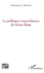 Tourneau dominique Le - La politique concordataire du Saint-Siège.