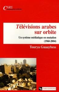 Tourya Guaaybess - Télévisions arabes sur orbite - Un système médiatique en mutation (1960-2004).