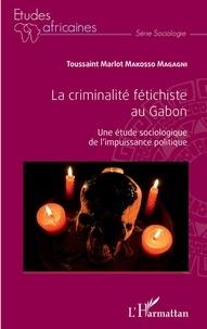 Toussaint Marlot Makosso Magagni - La criminalité fétichiste au Gabon - Une étude sociologique de l'impuissance politique.