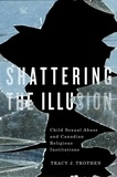 Tracy J. Trothen - Shattering the Illusion - Child Sexual Abuse and Canadian Religious Institutions.