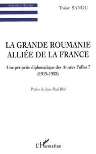 Traian Sandu - La Grande Roumanie alliée de la France - Une péripétie diplomatique des Années Folles ? (1919-1933).