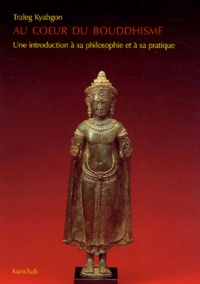 Traleg Kyagbon - Au coeur du bouddhisme - Une introduction à sa philosophie et à sa pratique.