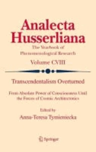 A.-T. Tymieniecka - Transcendentalism Overturned - From Absolute Power of Consciousness Until the Forces of Cosmic Architectonics.