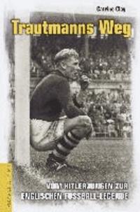 Trautmanns Weg - Vom Hitlerjungen zur englischen Fußball-Legende.