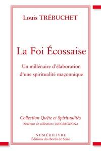 Trebuchet Louis - La foi écossaise - Un millénaire d'élaboration d'une spiritualité maçonnique.