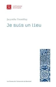 Tremblay, Jacynthe (dir.) - Je suis un lieu.