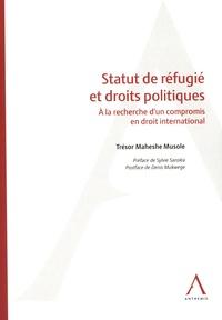 Trésor Maheshe Musole - Statut de refugié et droits politiques - A la recherche d'un compromis en droit international.
