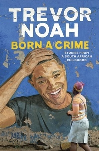 Trevor Noah - Born A Crime - Stories from a South African Childhood.