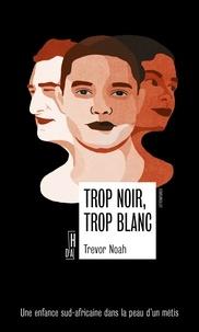 Trevor Noah - Trop noir, trop blanc - Une enfance sud-africaine dans la peau d'un métis.
