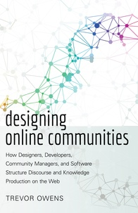 Trevor Owens - Designing Online Communities - How Designers, Developers, Community Managers, and Software Structure Discourse and Knowledge Production on the Web.