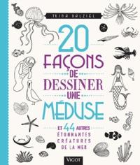 Trina Dalziel - 20 façons de dessiner une méduse - Et 44 autres étonnantes créatures de la mer.