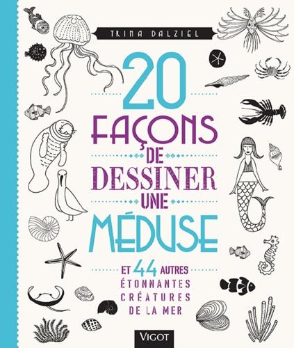 20 façons de dessiner une méduse. Et 44 autres étonnantes créatures de la mer