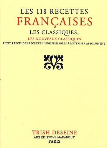 Trish Deseine - Les 118 recettes françaises - Les classiques, les nouveaux classiques, petit précis de recettes indispensables à maîtriser absolument.