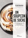 Trish Deseine - Un soupçon de sucre - 90 recettes gourmandes pour découvrir les sucres autrement.