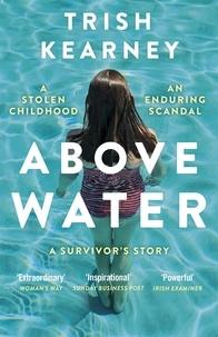 Trish Kearney - Above Water - A Stolen Childhood, An Enduring Scandal, A Survivor's Story.