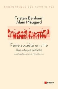 Tristan Benhaïm et Alain Maugard - Faire société en ville - Une utopie réaliste.