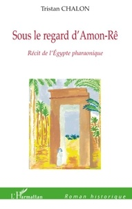 Tristan Chalon - Roman historique  : Sous le regard d'Amon-Rê - Récit de l'Egypte pharaonique.