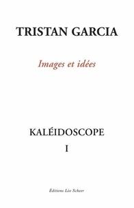 Tristan Garcia - Kaléidoscope - Volume 1, Images et idées.