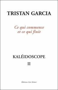Téléchargement de livres sur iphone Kaléidoscope  - Volume 2, Ce qui commence et ce qui finit par Tristan Garcia 9782756113098