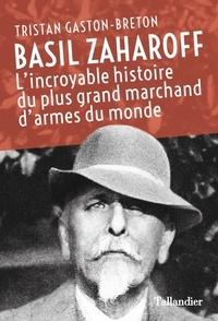 Tristan Gaston-Breton - Basil Zaharoff - L'incroyable histoire du plus grand marchand d'armes du monde.