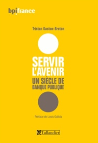 Tristan Gaston-Breton - Servir l'avenir - Un siècle de banque publique.