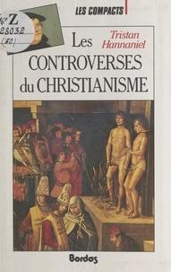 Tristan Hannaniel et  Collectif - Les controverses du christianisme.