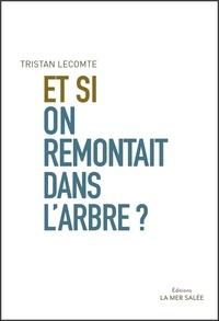 Tristan Lecomte - Et si on remontait dans l'arbre ? - Les 100 bénéfices de l'arbre essentiels à l'humanité.