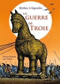 Tristan Pichard et Loïc Tréhin - La guerre de Troie - Mythes & légendes.