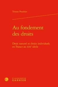 Tristan Pouthier - Au fondement des droits - Droit naturel et droits individuels en France au XIXe siècle.
