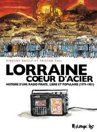 Tristan Thil et Vincent Bailly - Lorraine coeur d'acier - Histoire d'une radio pirate, libre et populaire (1979-1981).