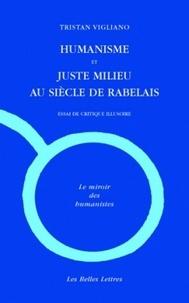 Tristan Vigliano - Humanisme et juste milieu au siècle de Rabelais - Essai de critique illusoire.