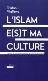 Tristan Vigliano - L'islam e(s)t ma culture - Leçons d'histoire littéraire pour les jours de tourmente.